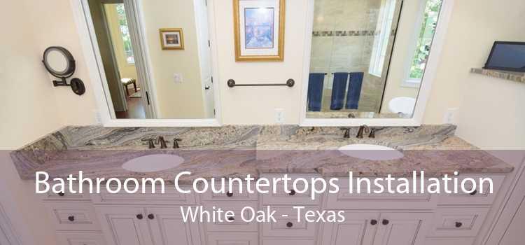 Bathroom Countertops Installation White Oak - Texas